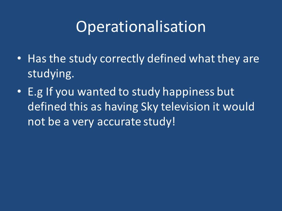 Operationalisation Has the study correctly defined what they are studying.