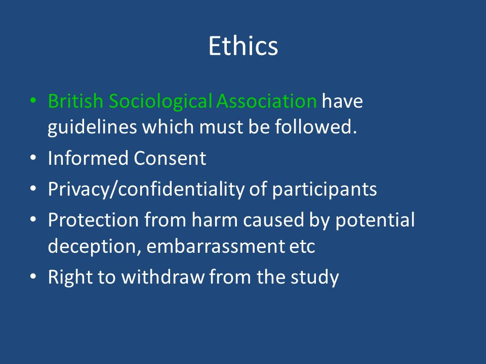 Ethics British Sociological Association have guidelines which must be followed. Informed Consent. Privacy/confidentiality of participants.