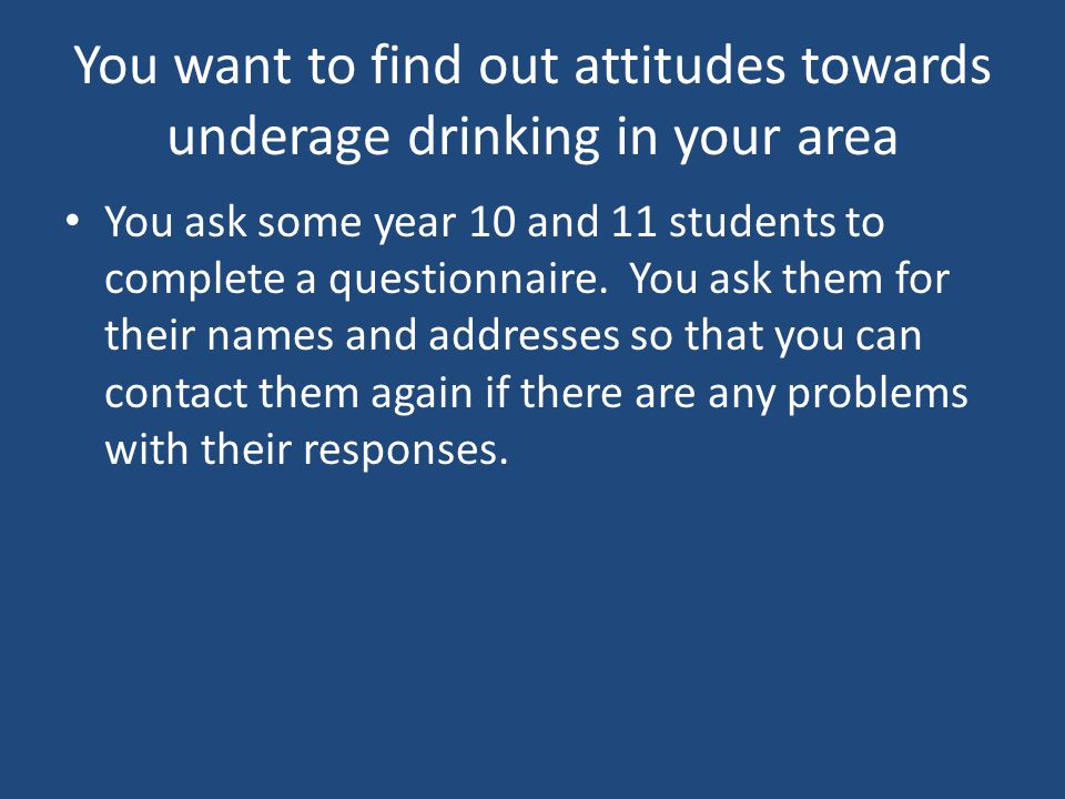 You want to find out attitudes towards underage drinking in your area