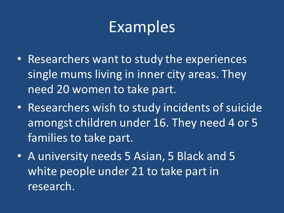 Examples Researchers want to study the experiences single mums living in inner city areas. They need 20 women to take part.