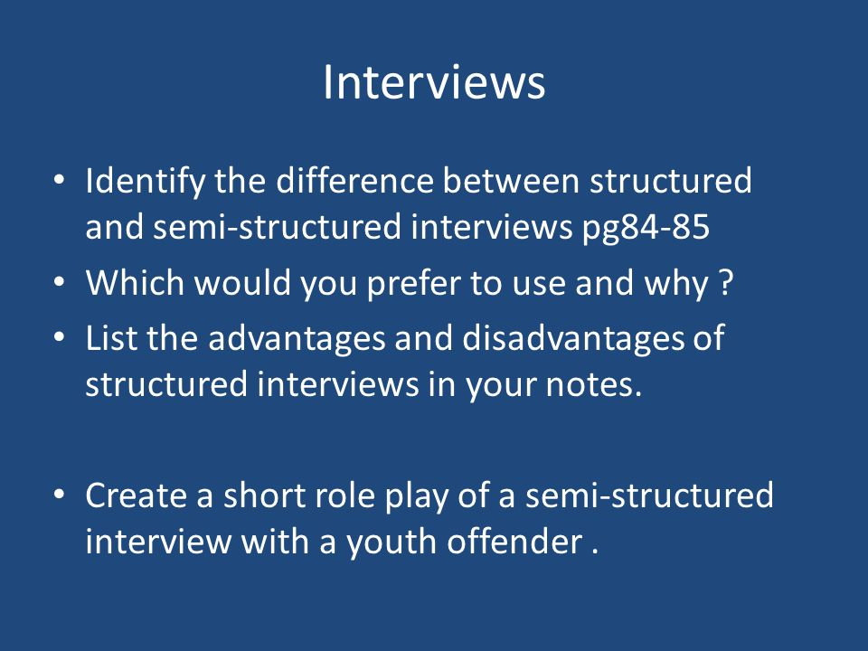 Interviews Identify the difference between structured and semi-structured interviews pg84-85. Which would you prefer to use and why