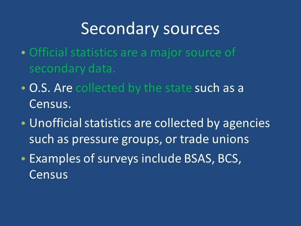 Secondary sources Official statistics are a major source of secondary data. O.S. Are collected by the state such as a Census.