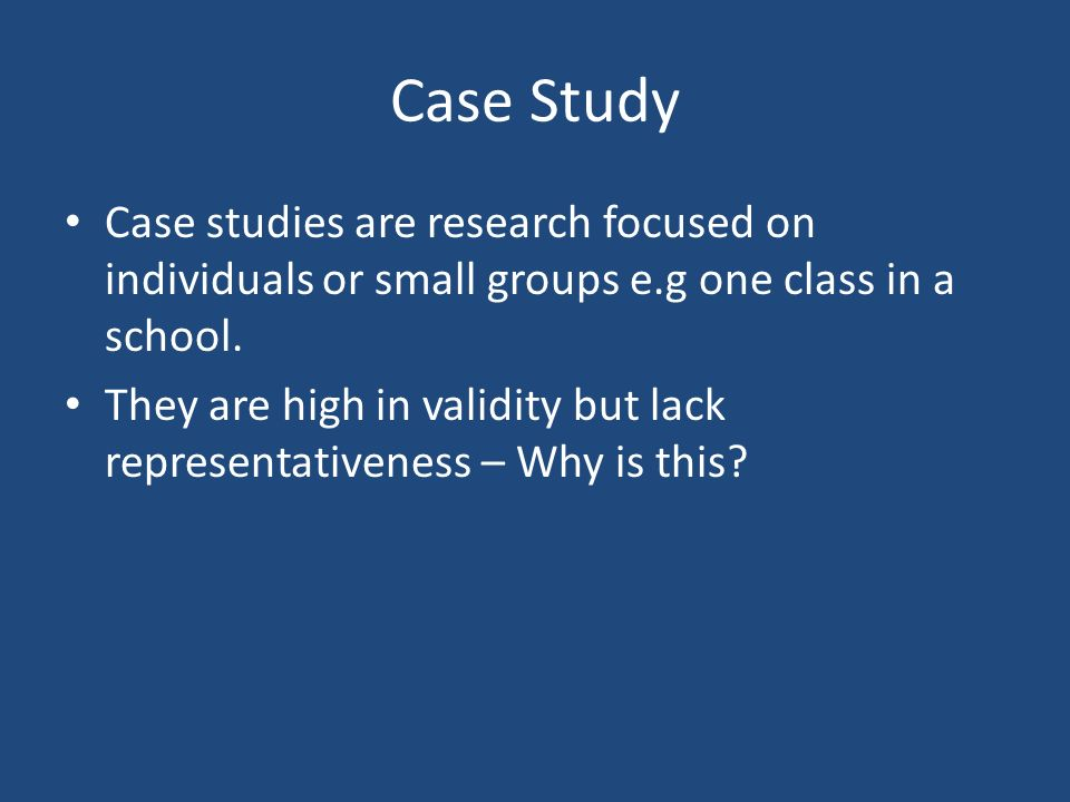 Case Study Case studies are research focused on individuals or small groups e.g one class in a school.