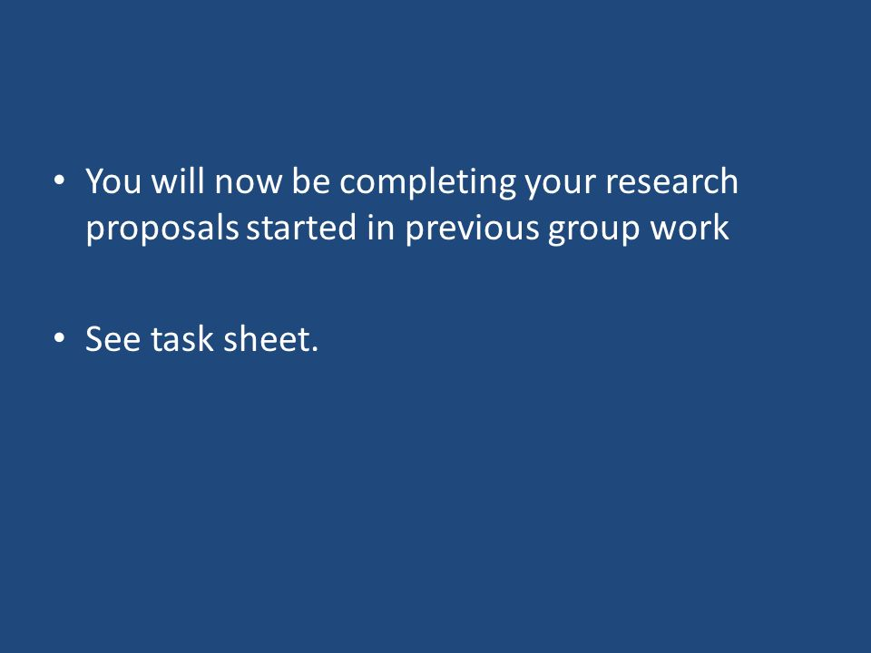You will now be completing your research proposals started in previous group work