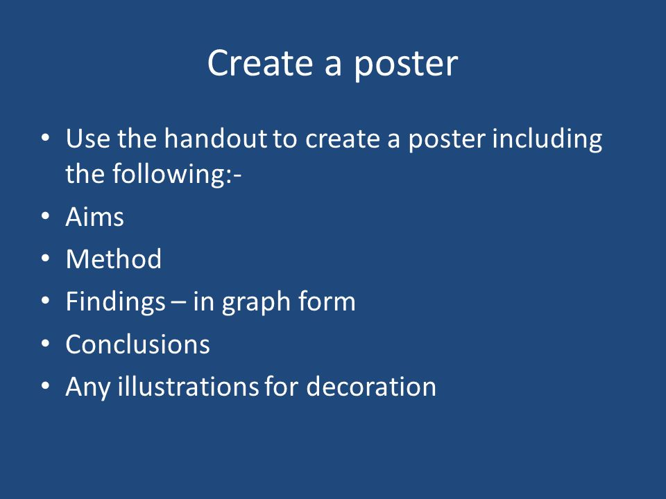 Create a poster Use the handout to create a poster including the following:- Aims. Method. Findings – in graph form.