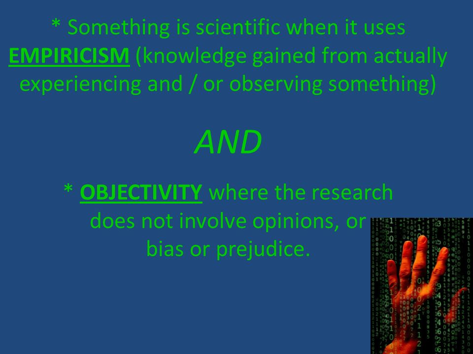 * Something is scientific when it uses EMPIRICISM (knowledge gained from actually experiencing and / or observing something)