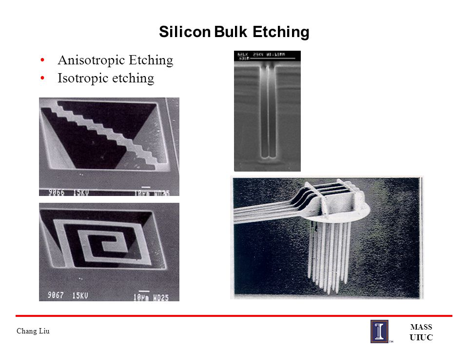 Silicon Bulk Etching Anisotropic Etching Isotropic etching MASS UIUC