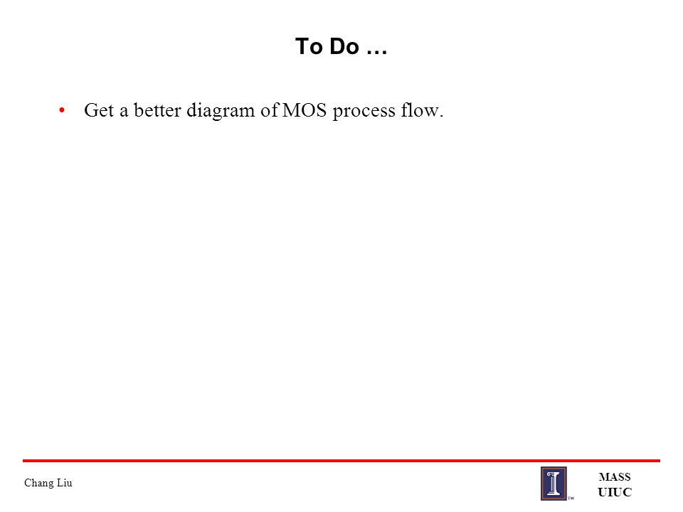 To Do … Get a better diagram of MOS process flow. MASS UIUC