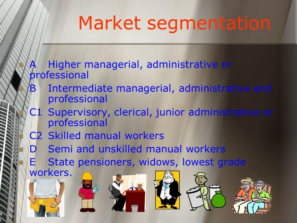 Market segmentation A Higher managerial, administrative or professional. B Intermediate managerial, administrative and professional.