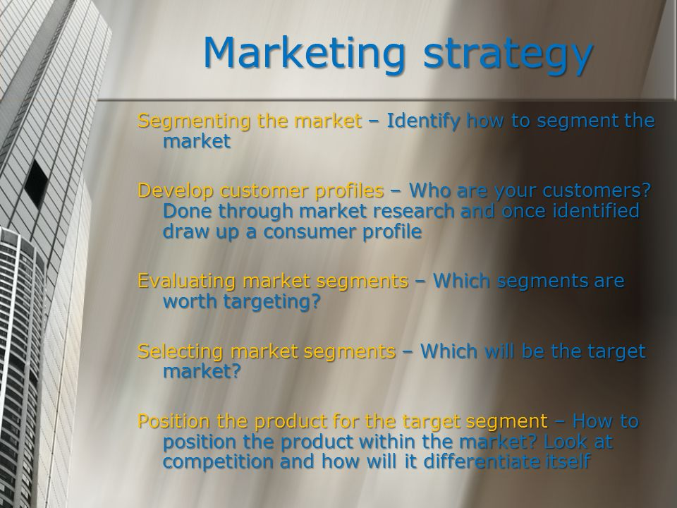 Marketing strategy Segmenting the market – Identify how to segment the market.