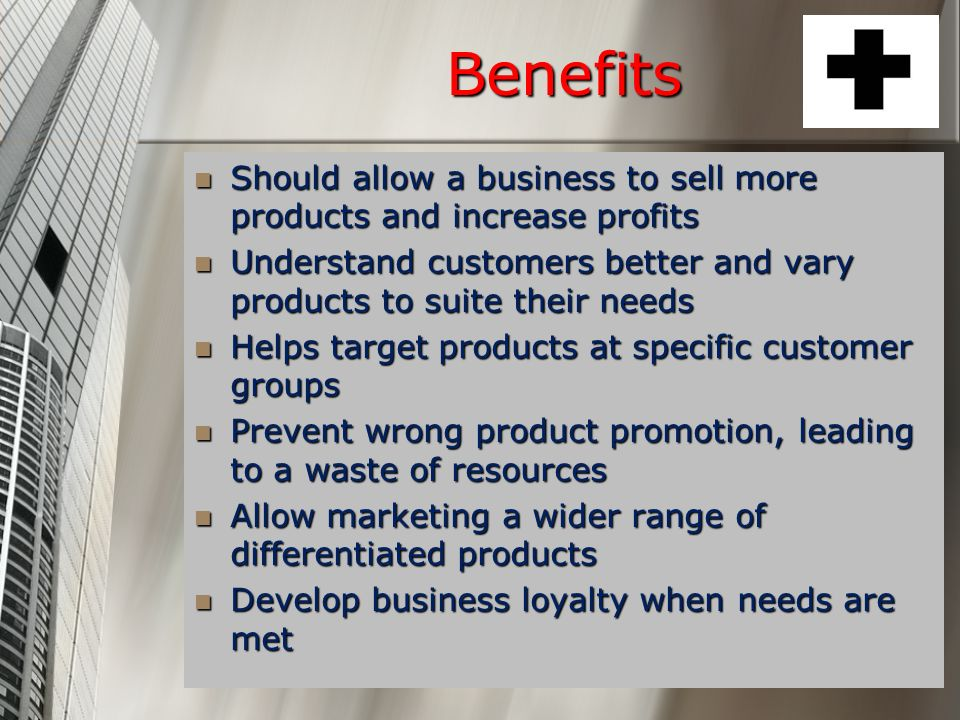 Benefits Should allow a business to sell more products and increase profits. Understand customers better and vary products to suite their needs.
