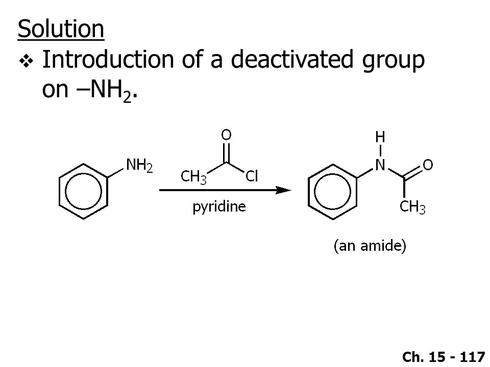 Solution Introduction of a deactivated group on –NH2.