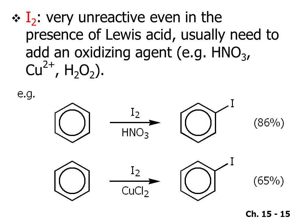 I2: very unreactive even in the presence of Lewis acid, usually need to add an oxidizing agent (e.g.