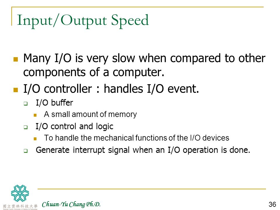 Input/Output Speed Many I/O is very slow when compared to other components of a computer. I/O controller : handles I/O event.