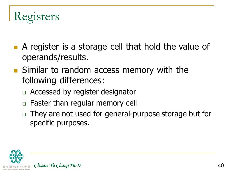 Registers A register is a storage cell that hold the value of operands/results. Similar to random access memory with the following differences: