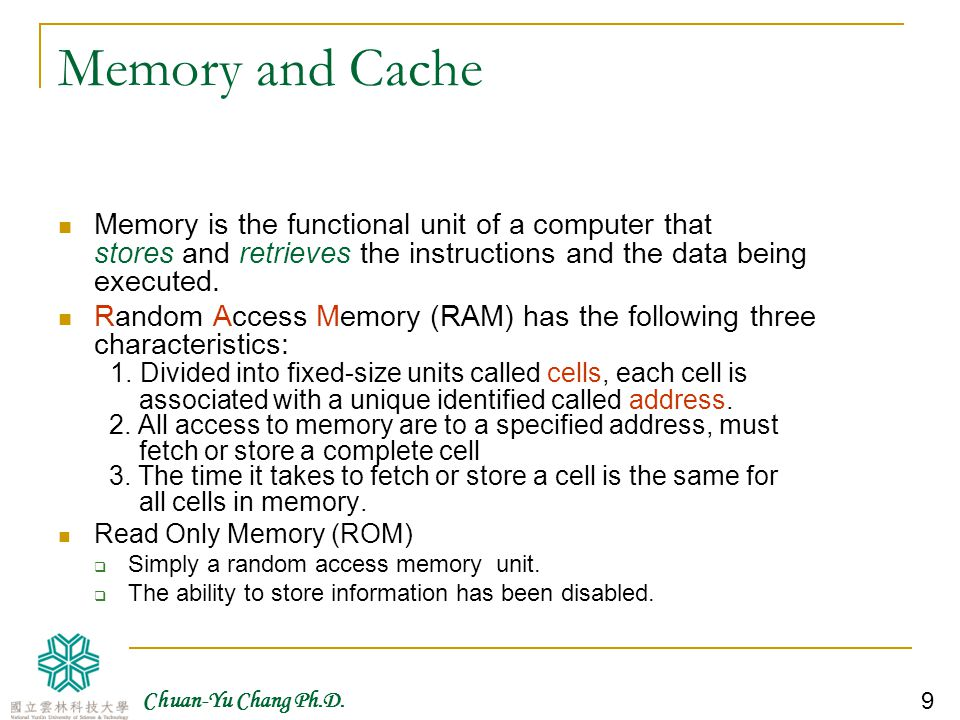 Memory and Cache Memory is the functional unit of a computer that stores and retrieves the instructions and the data being executed.