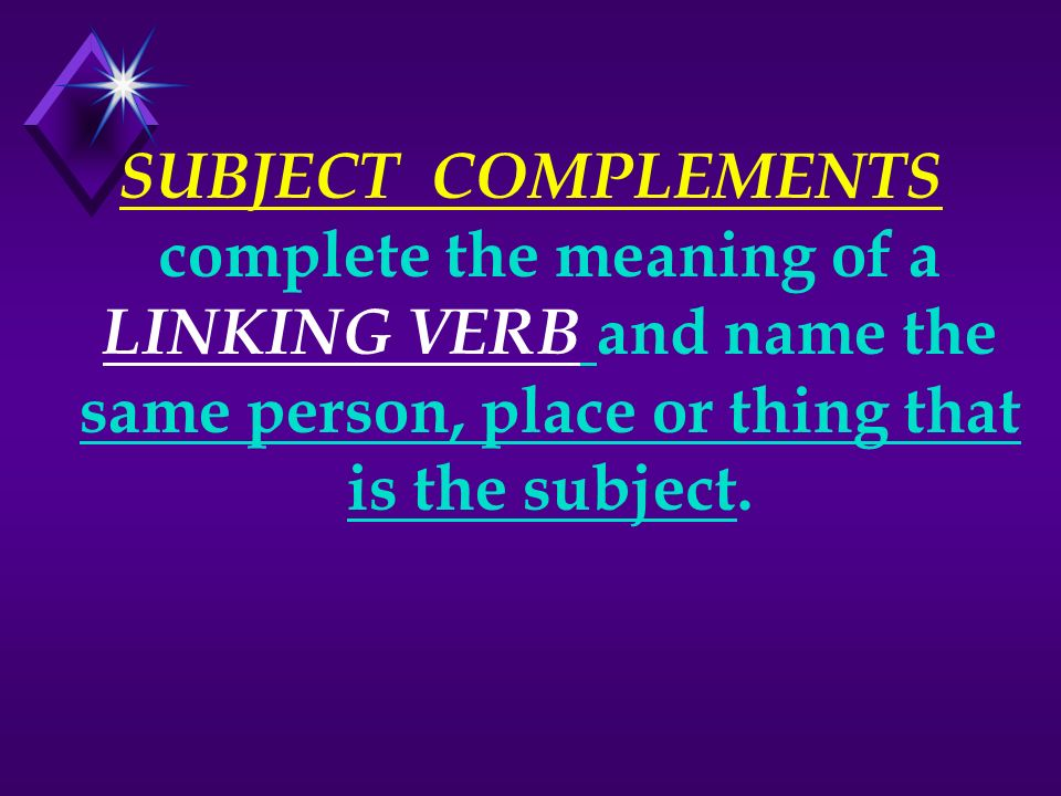 SUBJECT COMPLEMENTS complete the meaning of a LINKING VERB and name the same person, place or thing that is the subject.