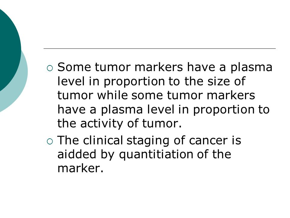 Some tumor markers have a plasma level in proportion to the size of tumor while some tumor markers have a plasma level in proportion to the activity of tumor.