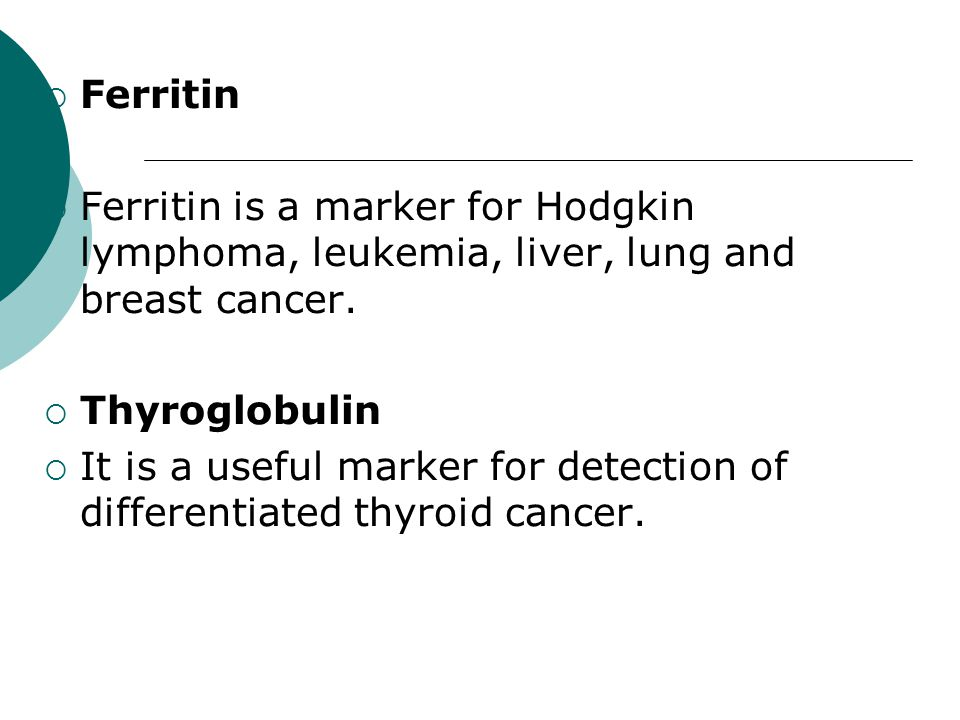 Ferritin Ferritin is a marker for Hodgkin lymphoma, leukemia, liver, lung and breast cancer. Thyroglobulin.