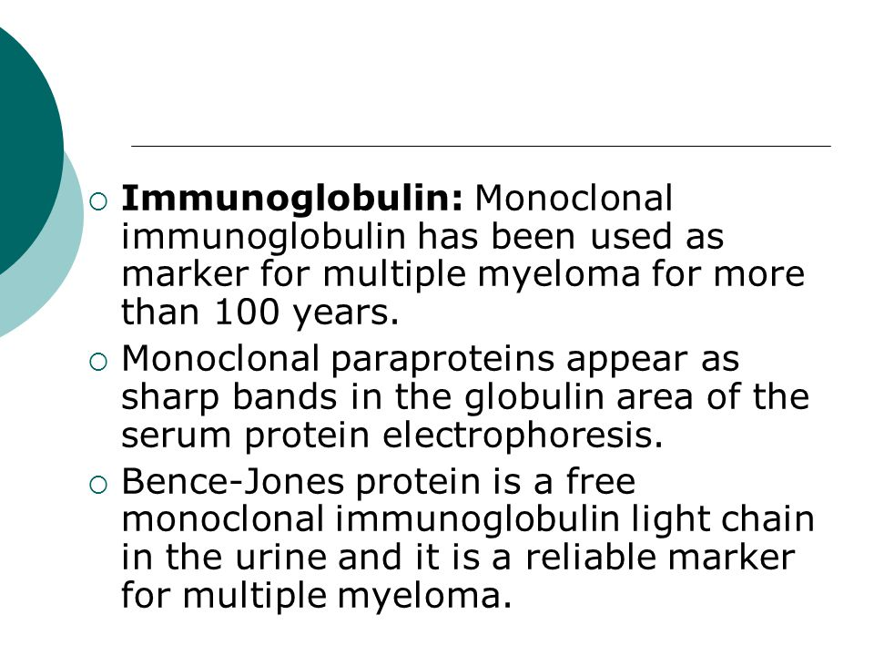 Immunoglobulin: Monoclonal immunoglobulin has been used as marker for multiple myeloma for more than 100 years.