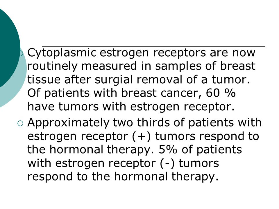 Cytoplasmic estrogen receptors are now routinely measured in samples of breast tissue after surgial removal of a tumor. Of patients with breast cancer, 60 % have tumors with estrogen receptor.