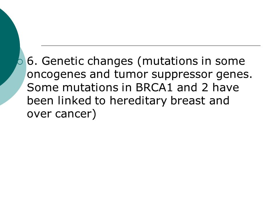 6. Genetic changes (mutations in some oncogenes and tumor suppressor genes.