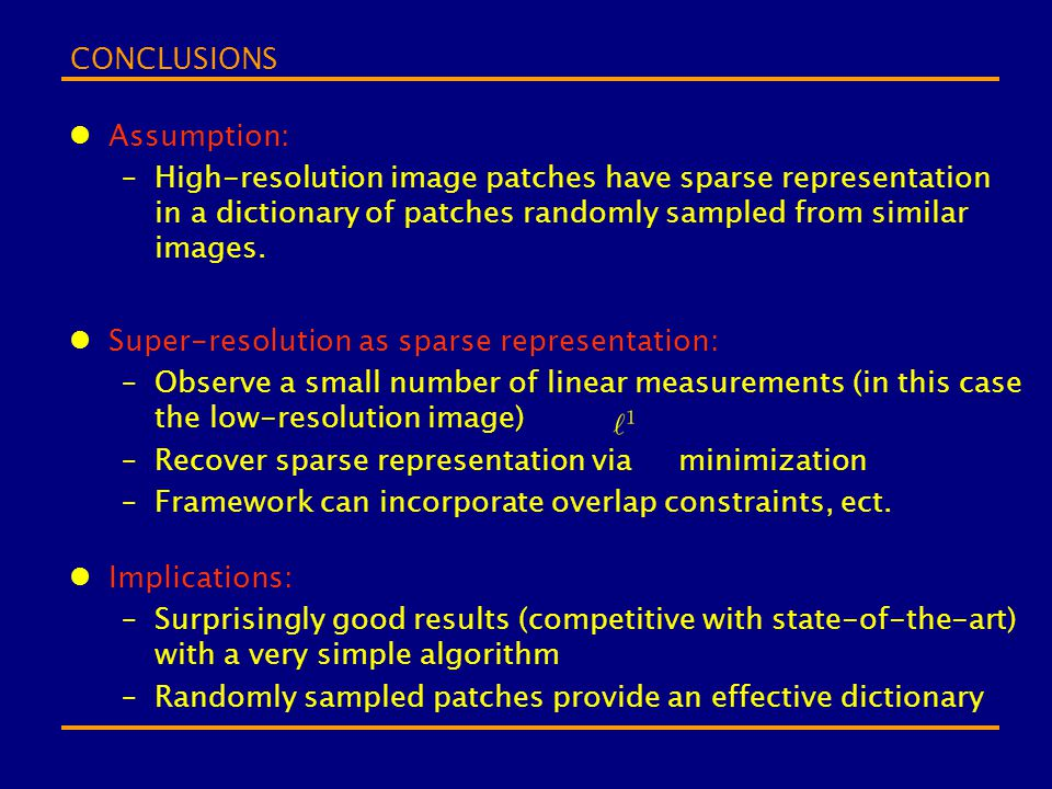 CONCLUSIONS Assumption: High-resolution image patches have sparse representation in a dictionary of patches randomly sampled from similar images.