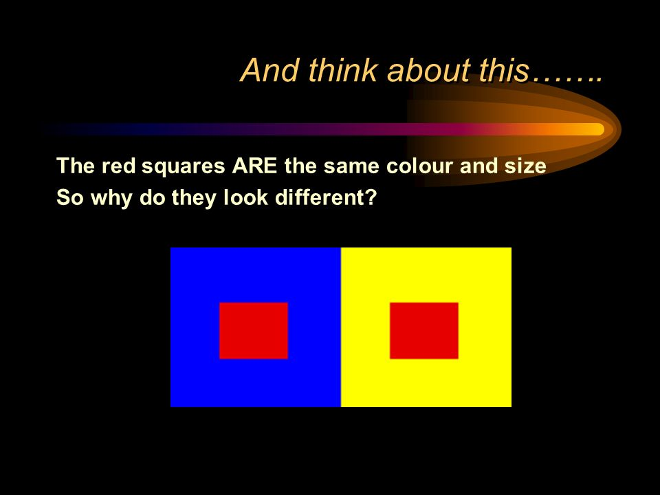 And think about this……. The red squares ARE the same colour and size