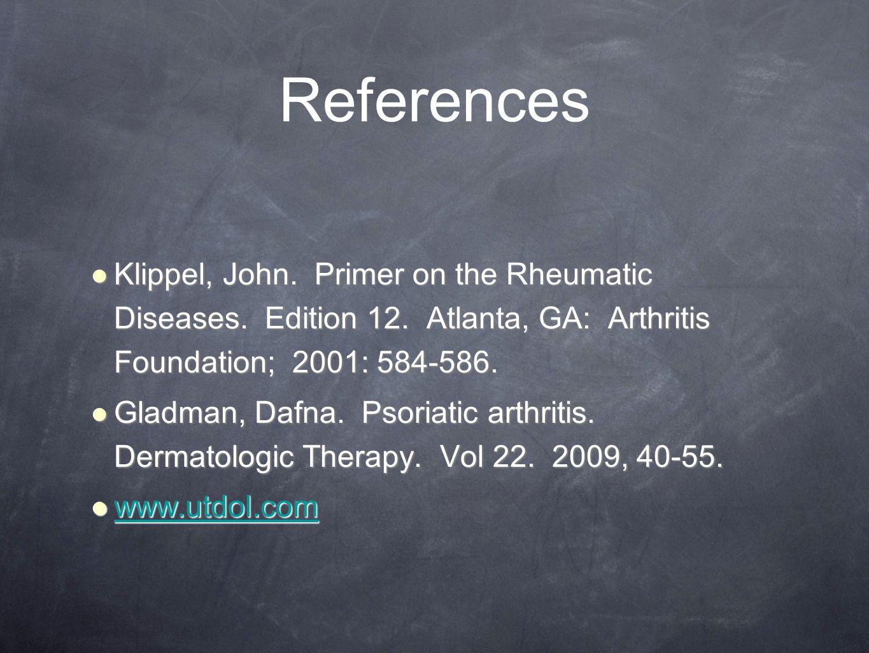 References Klippel, John. Primer on the Rheumatic Diseases. Edition 12. Atlanta, GA: Arthritis Foundation; 2001: 584-586.