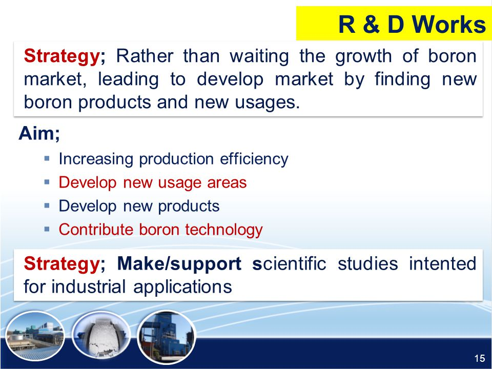 R & D Works Strategy; Rather than waiting the growth of boron market, leading to develop market by finding new boron products and new usages.