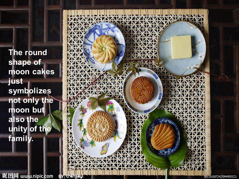 The round shape of moon cakes just symbolizes not only the moon but also the unity of the family.