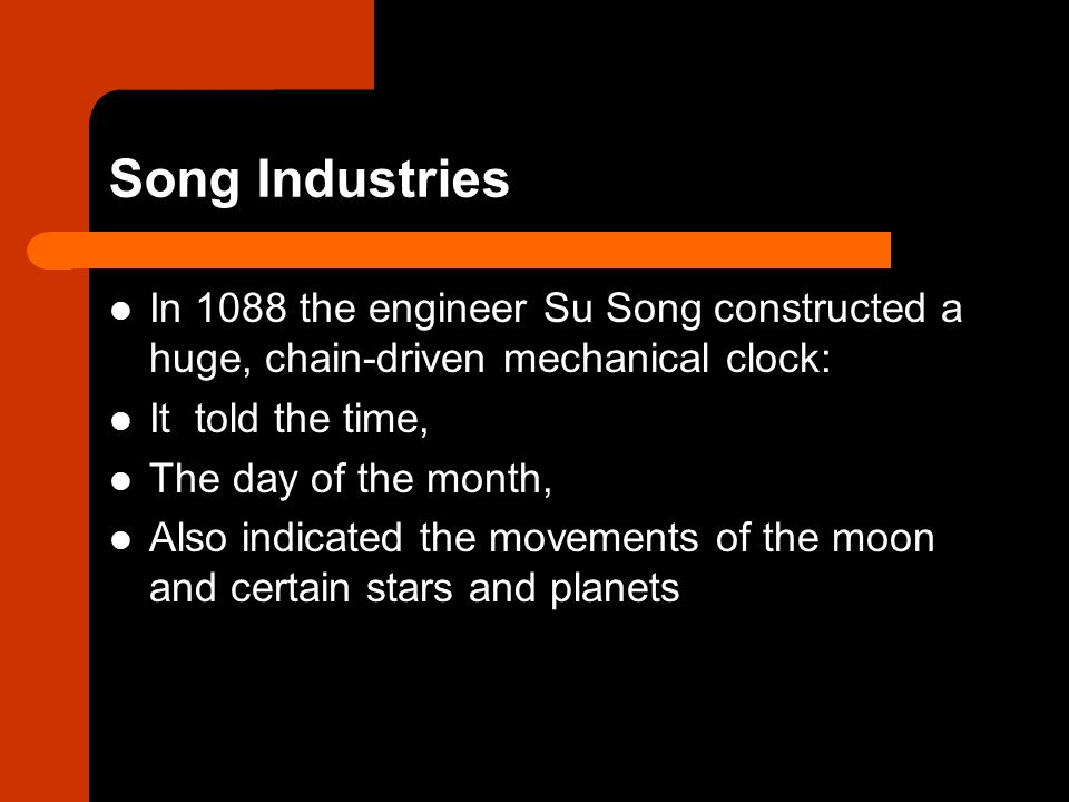 Song Industries In 1088 the engineer Su Song constructed a huge, chain-driven mechanical clock: It told the time,