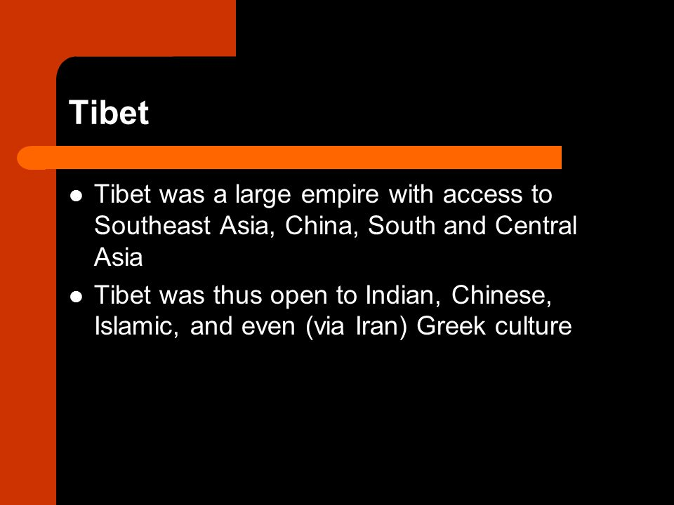 Tibet Tibet was a large empire with access to Southeast Asia, China, South and Central Asia.