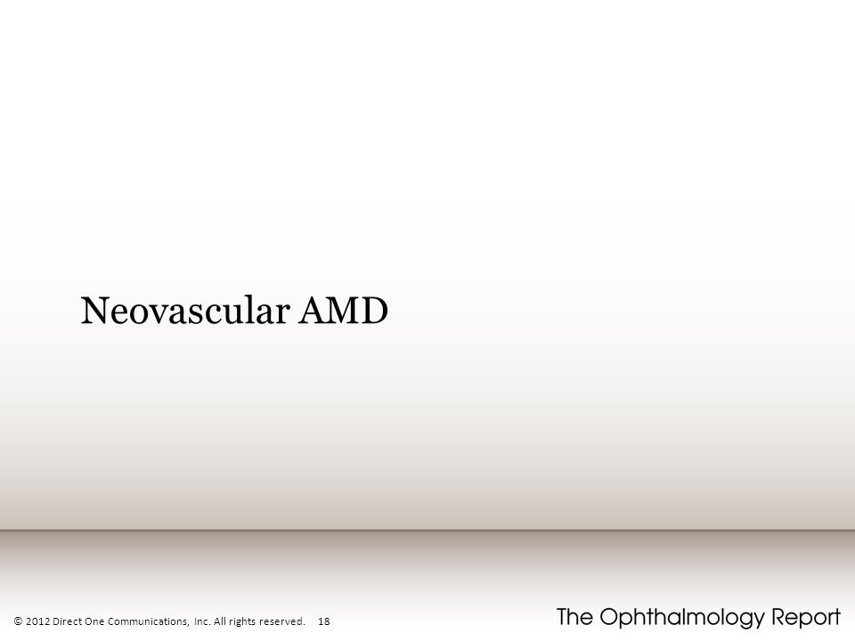 Neovascular AMD © 2012 Direct One Communications, Inc. All rights reserved. 18
