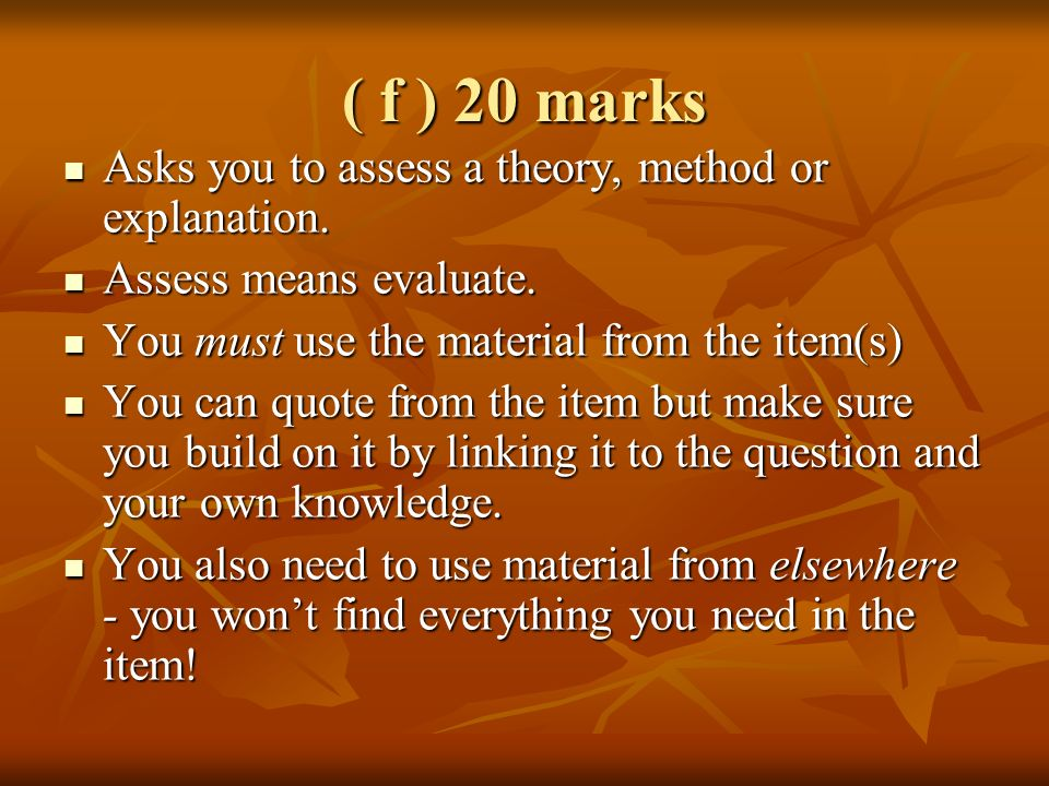 ( f ) 20 marks Asks you to assess a theory, method or explanation.