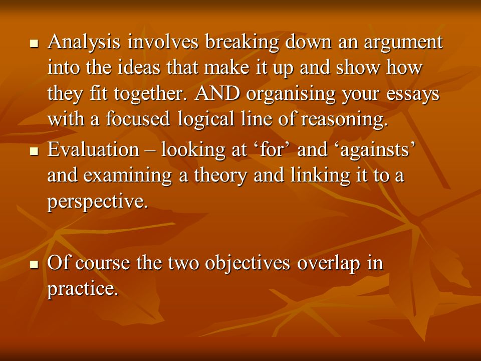 Analysis involves breaking down an argument into the ideas that make it up and show how they fit together. AND organising your essays with a focused logical line of reasoning.