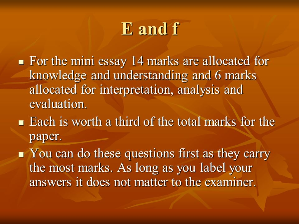 E and fFor the mini essay 14 marks are allocated for knowledge and understanding and 6 marks allocated for interpretation, analysis and evaluation.