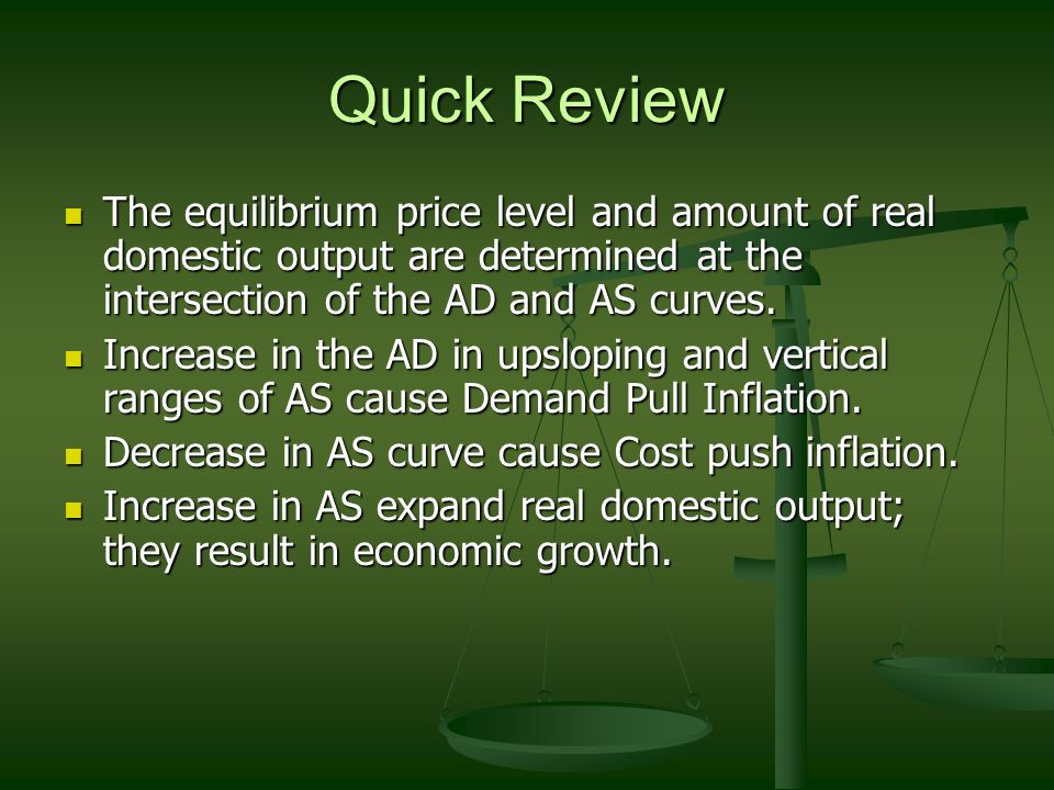 Quick Review The equilibrium price level and amount of real domestic output are determined at the intersection of the AD and AS curves.