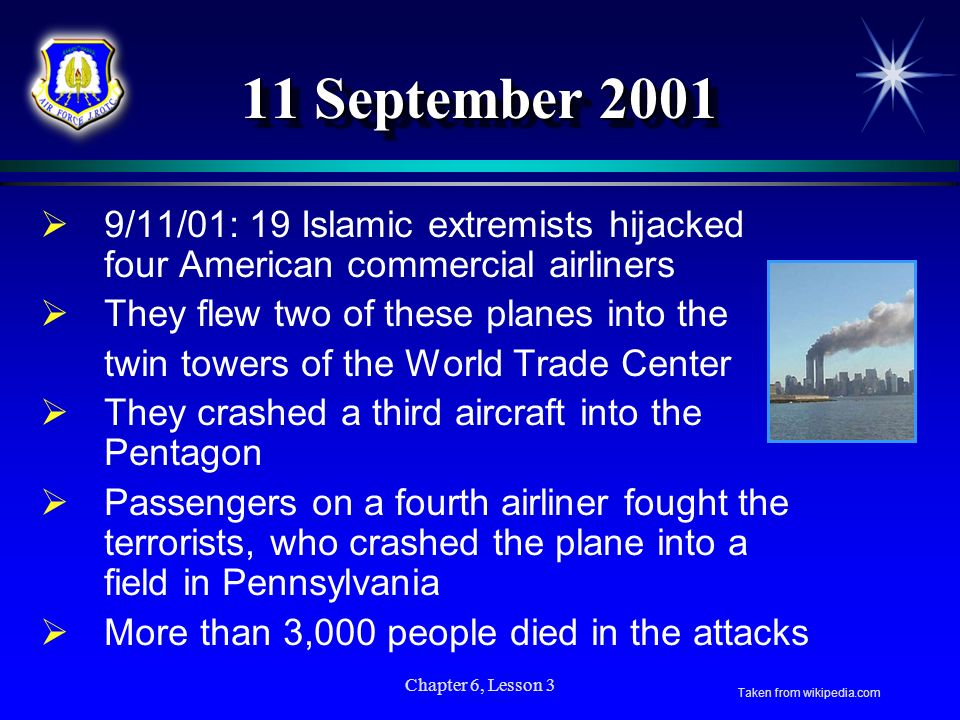 11 September 2001 9/11/01: 19 Islamic extremists hijacked four American commercial airliners. They flew two of these planes into the.