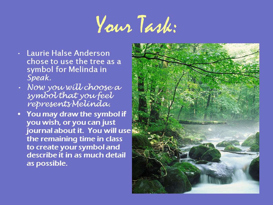 Your Task: Laurie Halse Anderson chose to use the tree as a symbol for Melinda in Speak.