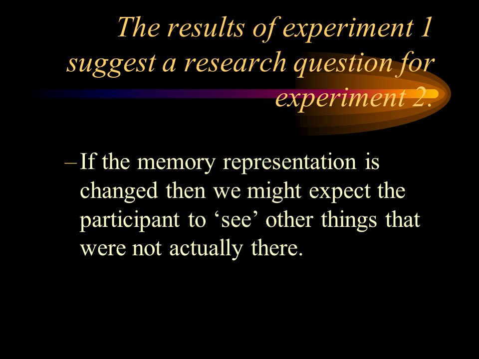 The results of experiment 1 suggest a research question for experiment 2.