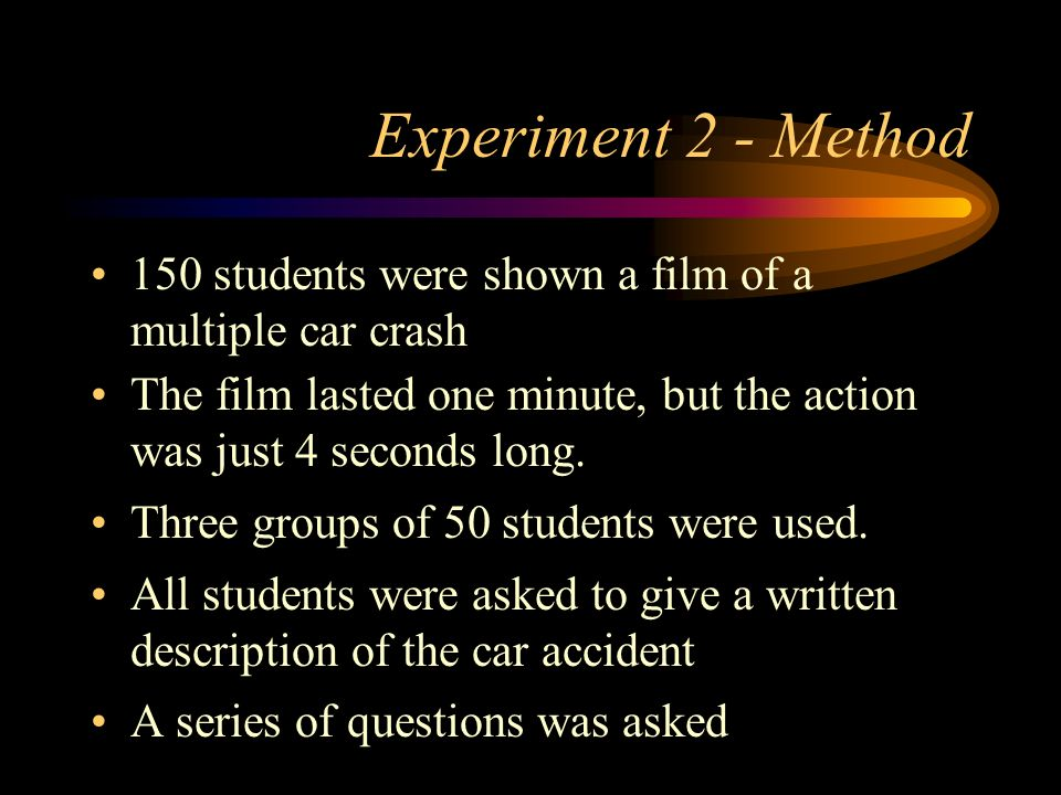 Experiment 2 - Method 150 students were shown a film of a multiple car crash. The film lasted one minute, but the action was just 4 seconds long.