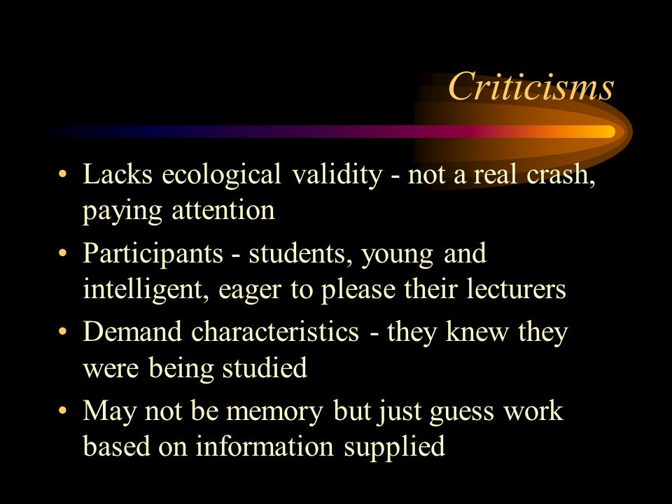 Criticisms Lacks ecological validity - not a real crash, paying attention.