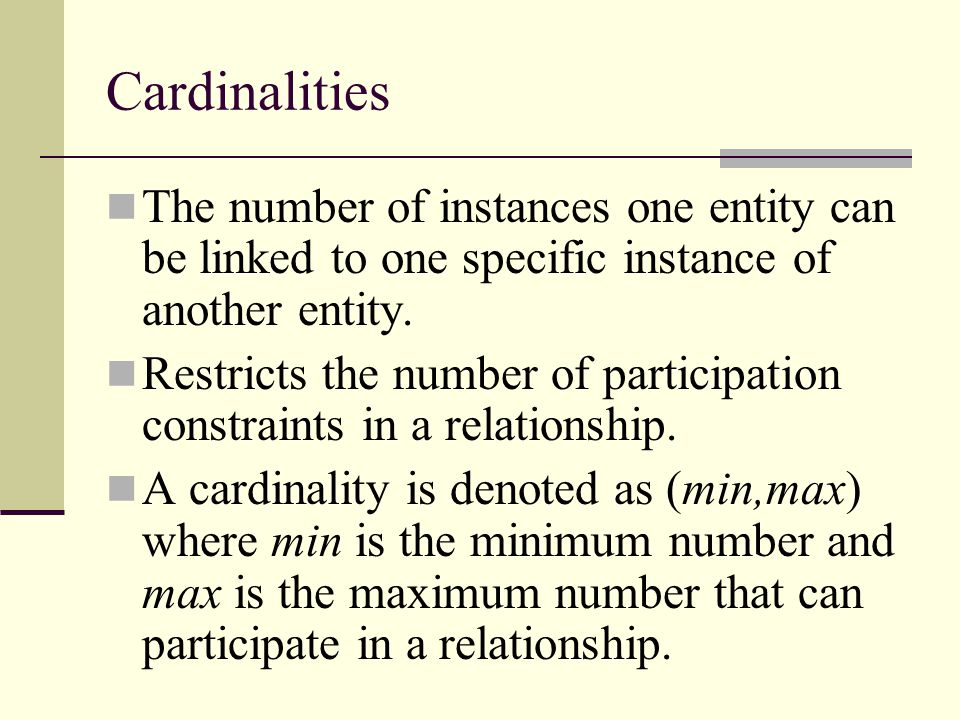 Cardinalities The number of instances one entity can be linked to one specific instance of another entity.