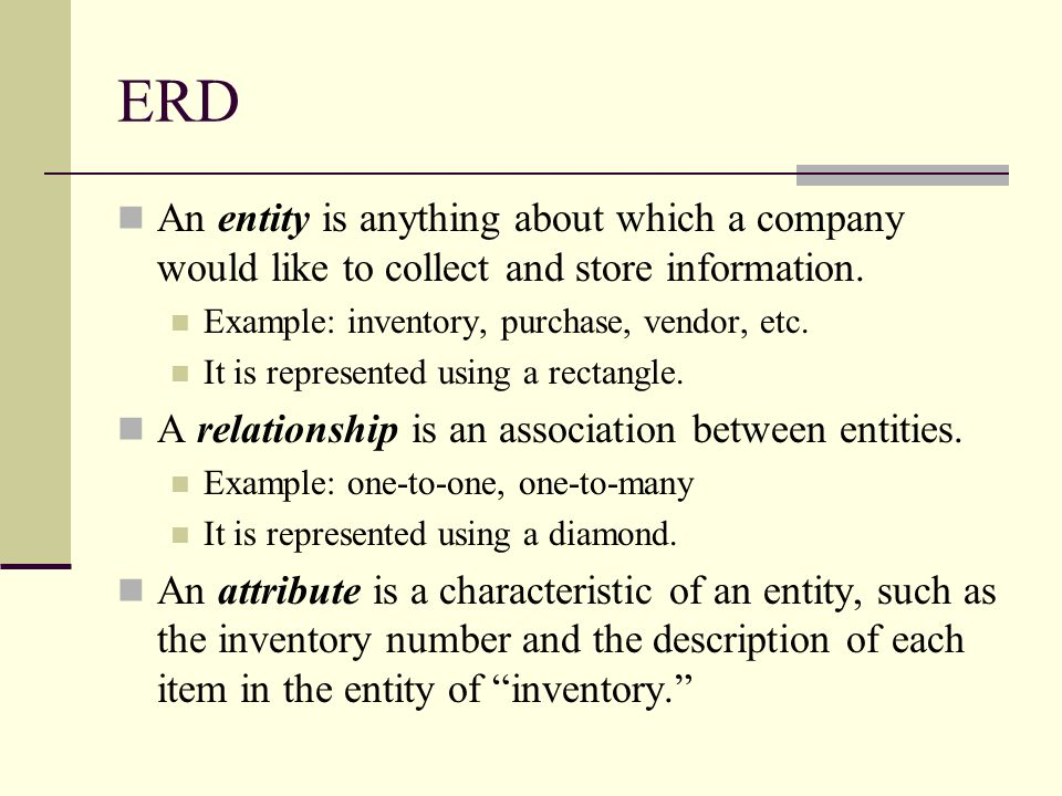 ERD An entity is anything about which a company would like to collect and store information. Example: inventory, purchase, vendor, etc.