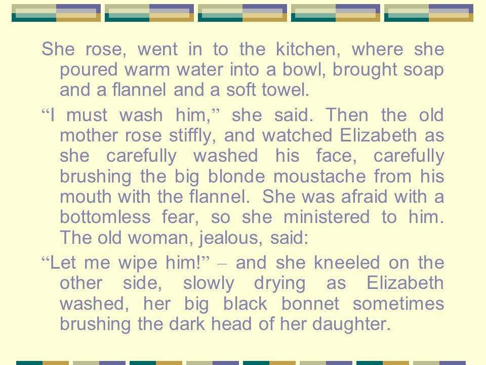 She rose, went in to the kitchen, where she poured warm water into a bowl, brought soap and a flannel and a soft towel.