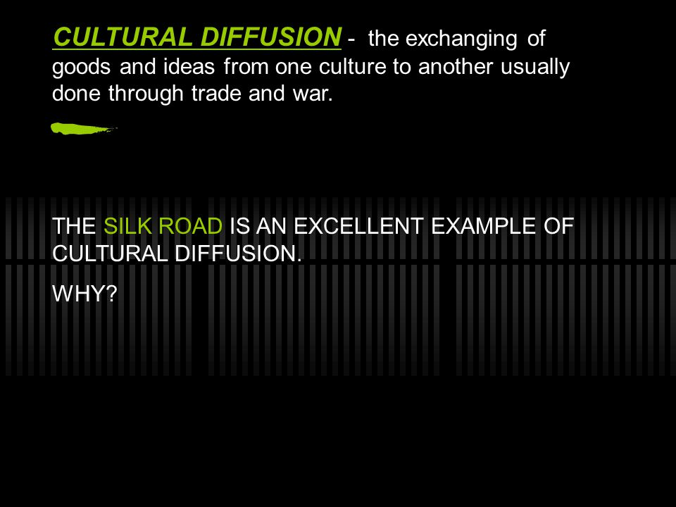 CULTURAL DIFFUSION - the exchanging of goods and ideas from one culture to another usually done through trade and war.