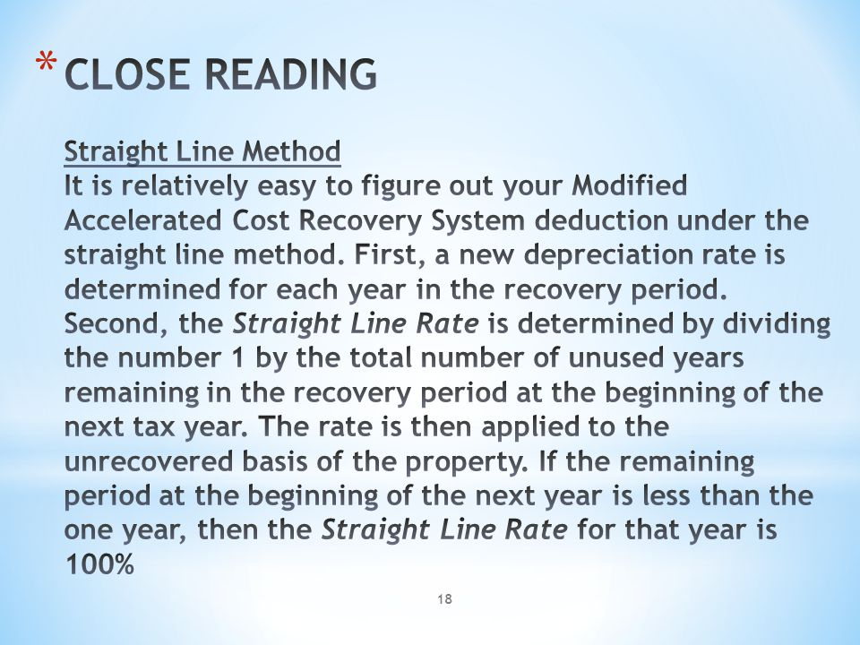 CLOSE READING Straight Line Method It is relatively easy to figure out your Modified Accelerated Cost Recovery System deduction under the straight line method. First, a new depreciation rate is determined for each year in the recovery period. Second, the Straight Line Rate is determined by dividing the number 1 by the total number of unused years remaining in the recovery period at the beginning of the next tax year. The rate is then applied to the unrecovered basis of the property. If the remaining period at the beginning of the next year is less than the one year, then the Straight Line Rate for that year is 100%