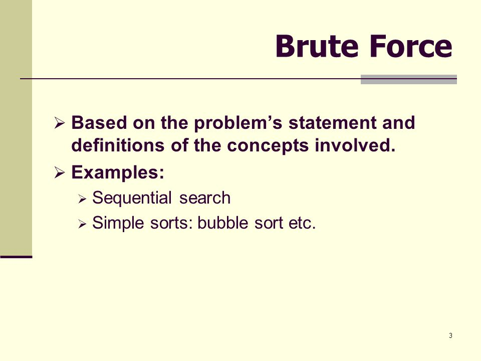 Brute Force Based on the problem's statement and definitions of the concepts involved. Examples: Sequential search.