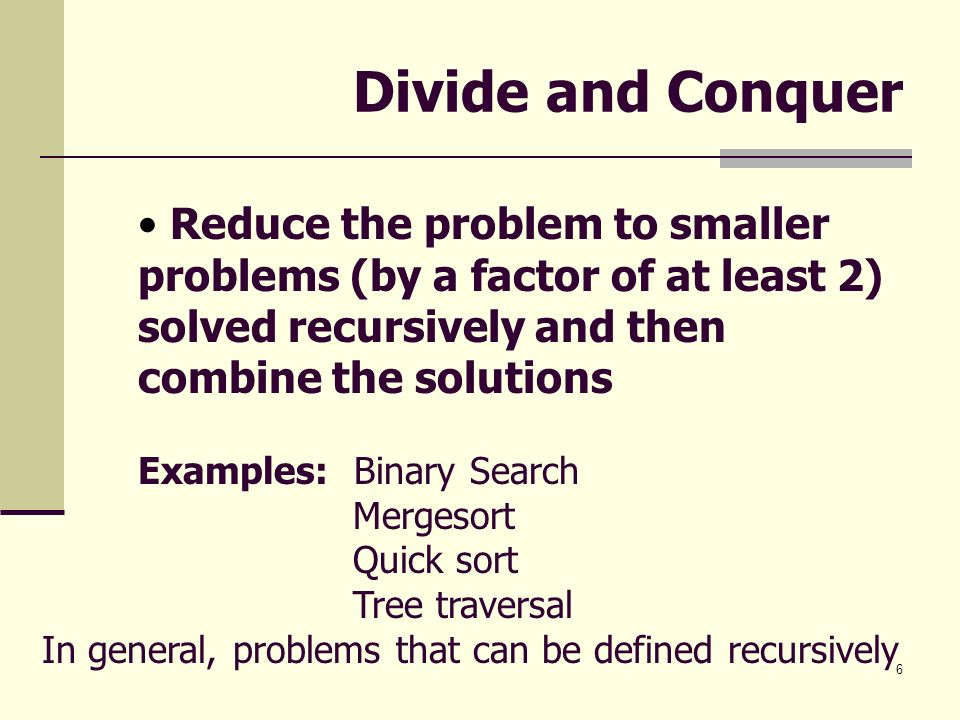 Divide and Conquer Reduce the problem to smaller problems (by a factor of at least 2) solved recursively and then combine the solutions.